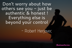 Don't worry about how others see you - just be authentic & honest ! Everything else is beyond your control